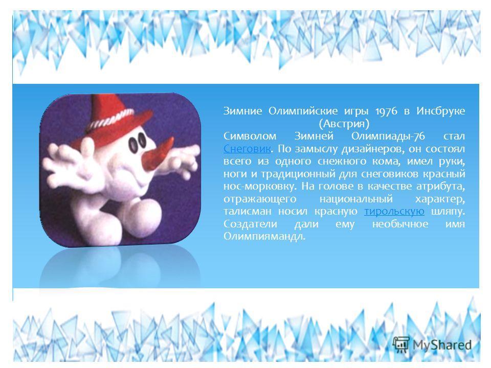 Зимние Олимпийские игры 1976 в Инсбруке (Австрия) Символом Зимней Олимпиады-76 стал Снеговик. По замыслу дизайнеров, он состоял всего из одного снежного кома, имел руки, ноги и традиционный для снеговиков красный нос-морковку. На голове в качестве ат