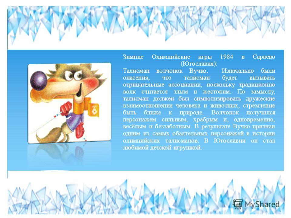 Зимние Олимпийские игры 1984 в Сараево (Югославия): Талисман волчонок Вучко. Изначально были опасения, что талисман будет вызывать отрицательные ассоциации, поскольку традиционно волк считается злым и жестоким. По замыслу, талисман должен был символи