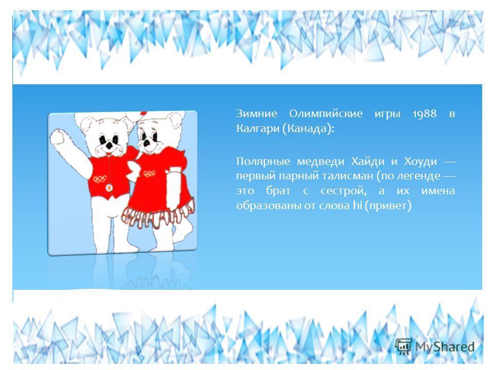 Зимние Олимпийские игры 1988 в Калгари (Канада): Полярные медведи Хайди и Хоуди первый парный талисман (по легенде это брат с сестрой, а их имена образованы от слова hi (привет)