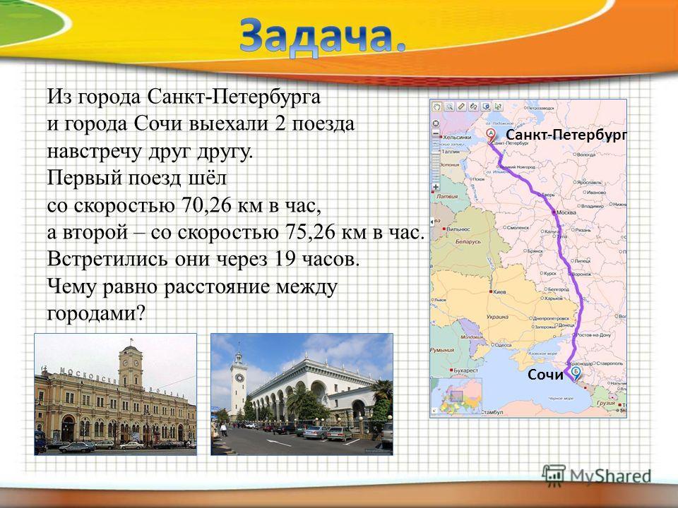 Из города Санкт-Петербурга и города Сочи выехали 2 поезда навстречу друг другу. Первый поезд шёл со скоростью 70,26 км в час, а второй – со скоростью 75,26 км в час. Встретились они через 19 часов. Чему равно расстояние между городами? Санкт-Петербур