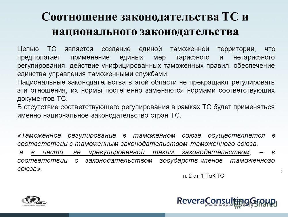 Соотношение законодательства ТС и национального законодательства Целью ТС является создание единой таможенной территории, что предполагает применение единых мер тарифного и нетарифного регулирования, действие унифицированных таможенных правил, обеспе
