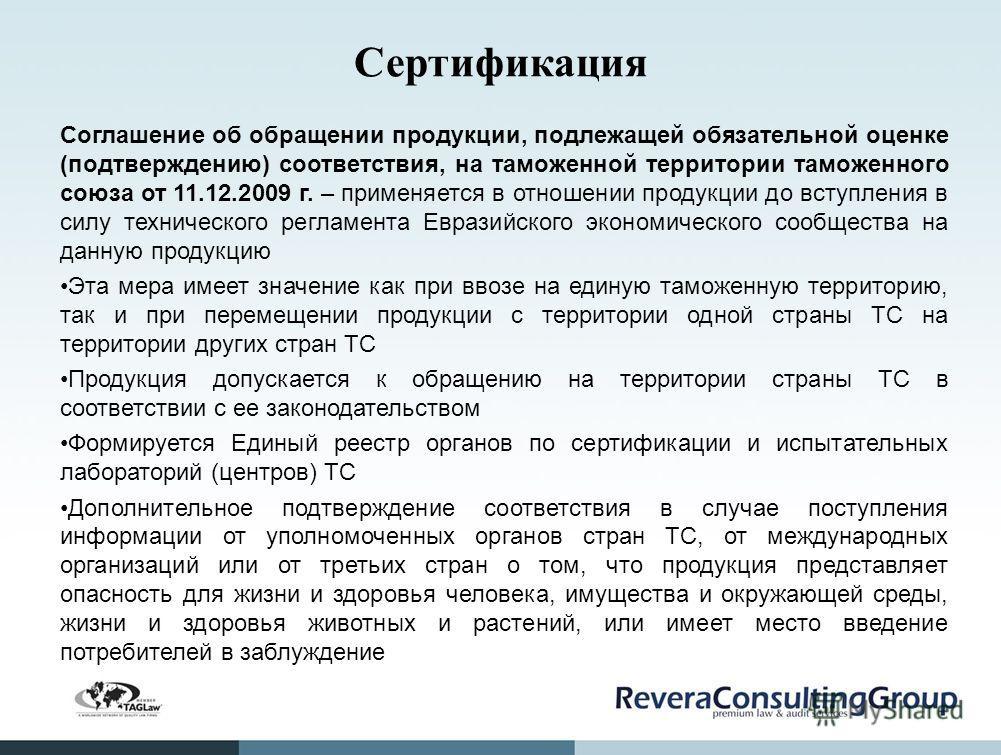 Сертификация Соглашение об обращении продукции, подлежащей обязательной оценке (подтверждению) соответствия, на таможенной территории таможенного союза от 11.12.2009 г. – применяется в отношении продукции до вступления в силу технического регламента