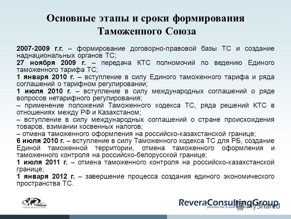 Основные этапы и сроки формирования Таможенного Союза 2007-2009 г.г. – формирование договорно-правовой базы ТС и создание наднациональных органов ТС; 27 ноября 2009 г. – передача КТС полномочий по ведению Единого таможенного тарифа ТС; 1 января 2010