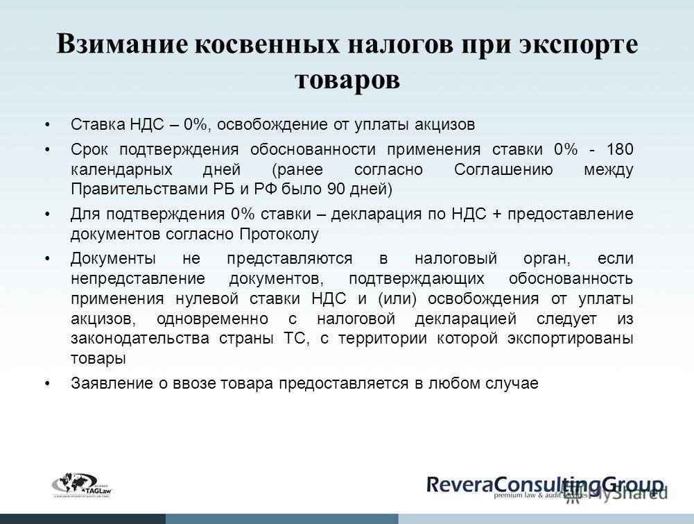 Взимание косвенных налогов при экспорте товаров Ставка НДС – 0%, освобождение от уплаты акцизов Срок подтверждения обоснованности применения ставки 0% - 180 календарных дней (ранее согласно Соглашению между Правительствами РБ и РФ было 90 дней) Для п
