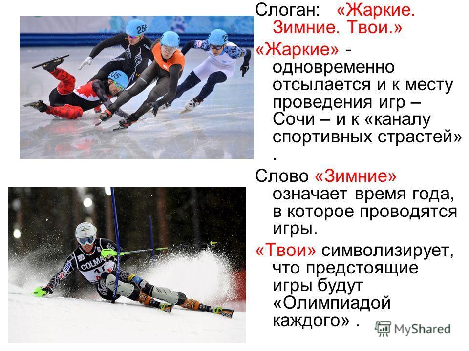 Слоган: «Жаркие. Зимние. Твои.» «Жаркие» - одновременно отсылается и к месту проведения игр – Сочи – и к «каналу спортивных страстей». Слово «Зимние» означает время года, в которое проводятся игры. «Твои» символизирует, что предстоящие игры будут «Ол