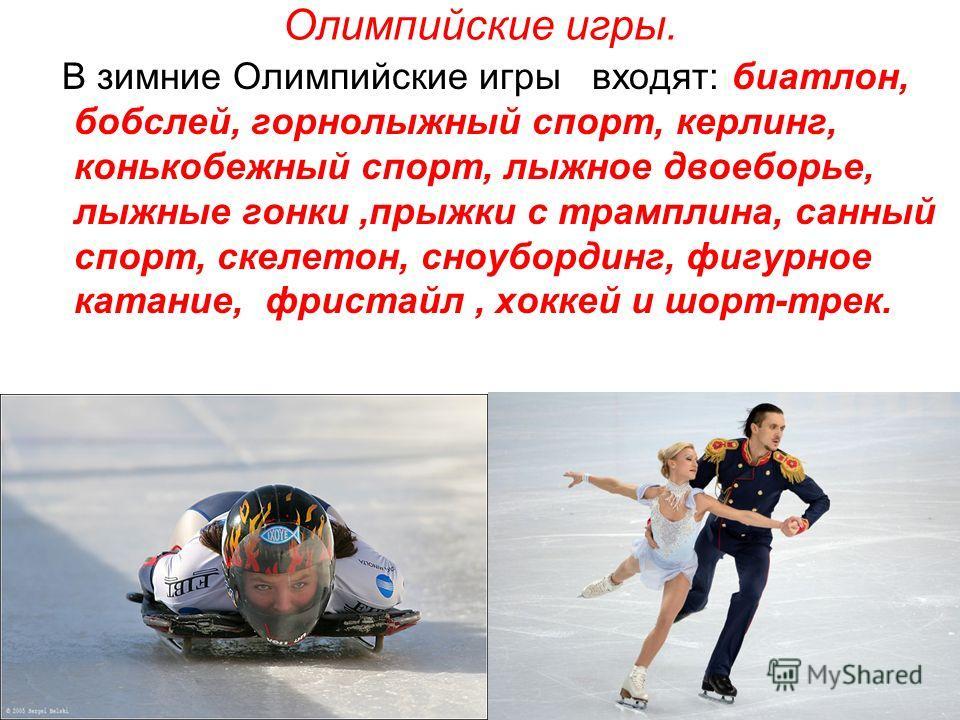 Олимпийские игры. В зимние Олимпийские игры входят: биатлон, бобслей, горнолыжный спорт, керлинг, конькобежный спорт, лыжное двоеборье, лыжные гонки,прыжки с трамплина, санный спорт, скелетон, сноубординг, фигурное катание, фристайл, хоккей и шорт-тр