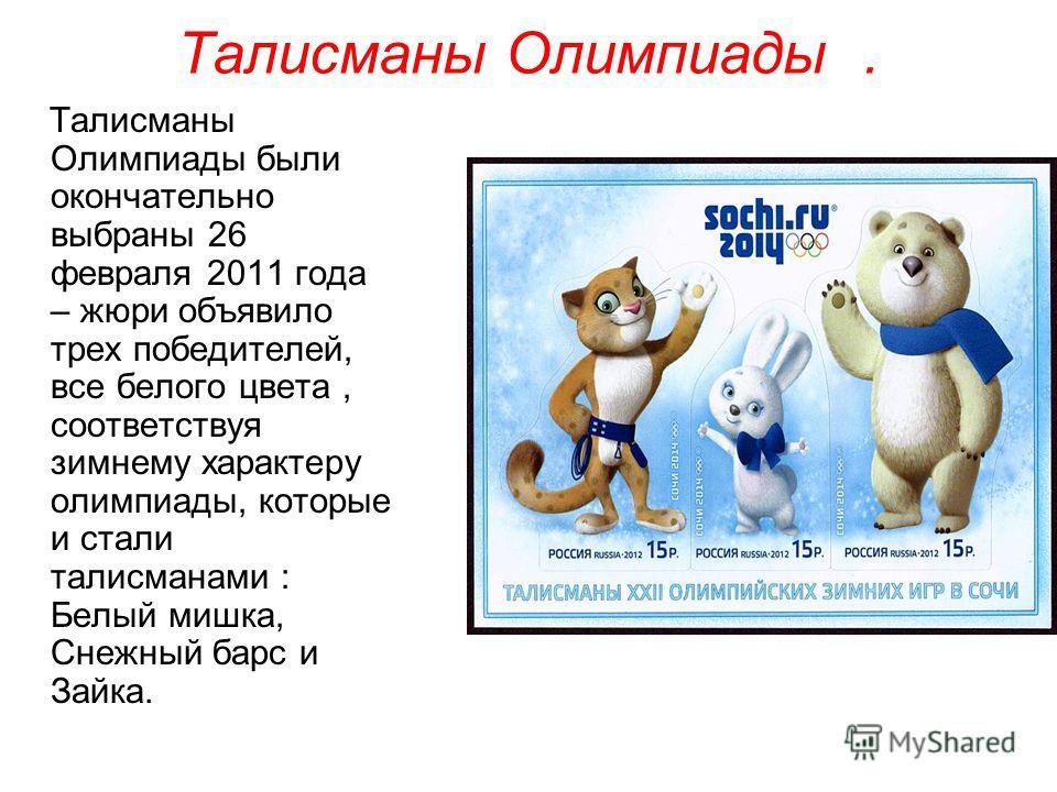 Талисманы Олимпиады. Талисманы Олимпиады были окончательно выбраны 26 февраля 2011 года – жюри объявило трех победителей, все белого цвета, соответствуя зимнему характеру олимпиады, которые и стали талисманами : Белый мишка, Снежный барс и Зайка.