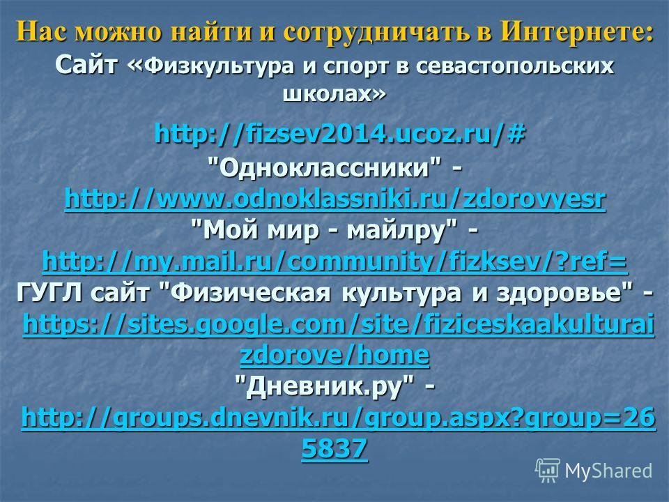 Нас можно найти и сотрудничать в Интернете: Сайт « Физкультура и спорт в севастопольских школах» http://fizsev2014.ucoz.ru/#