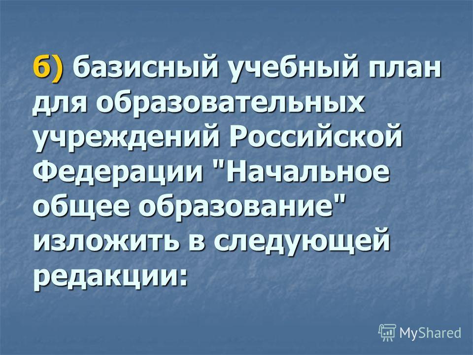 б) базисный учебный план для образовательных учреждений Российской Федерации Начальное общее образование изложить в следующей редакции:
