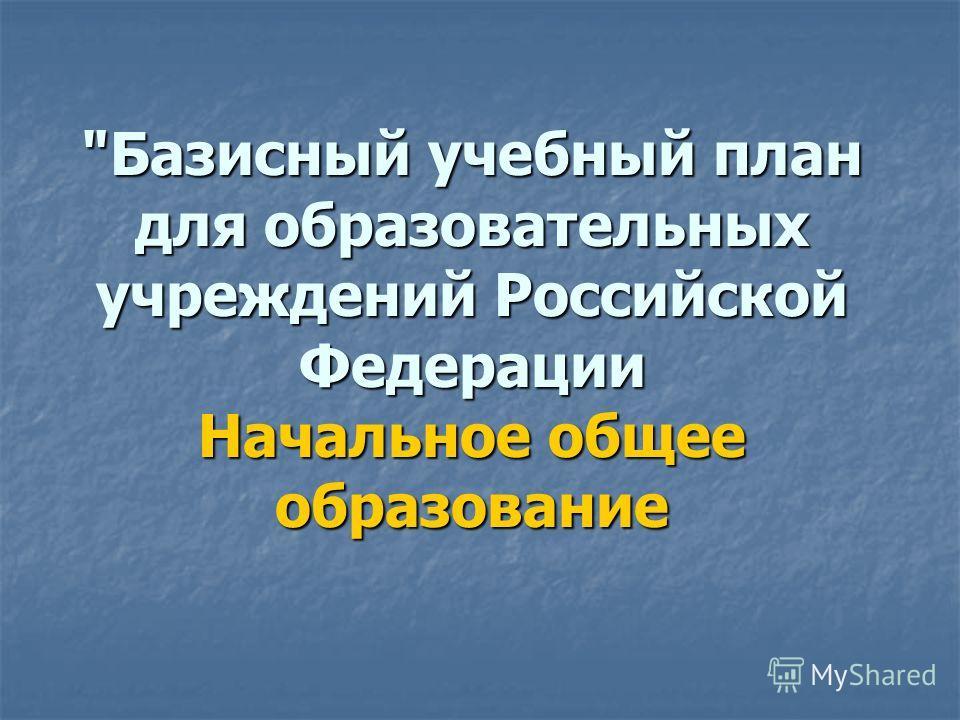 Базисный учебный план для образовательных учреждений Российской Федерации Начальное общее образование