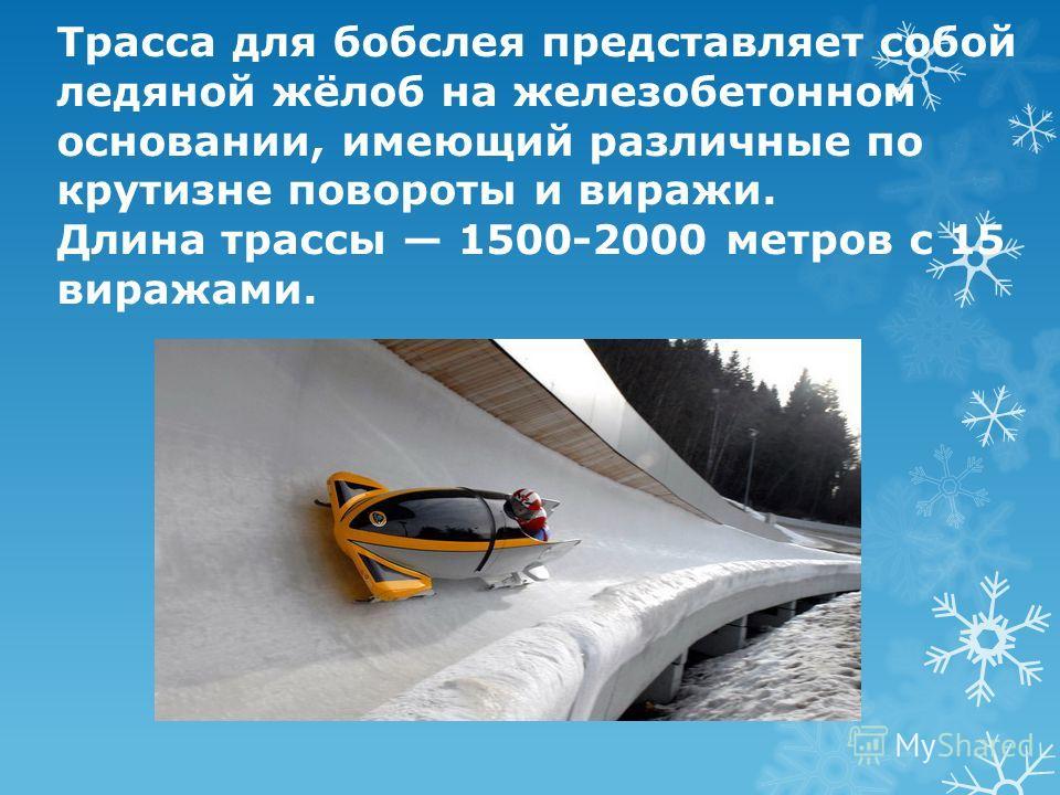 Трасса для бобслея представляет собой ледяной жёлоб на железобетонном основании, имеющий различные по крутизне повороты и виражи. Длина трассы 1500-2000 метров с 15 виражами.