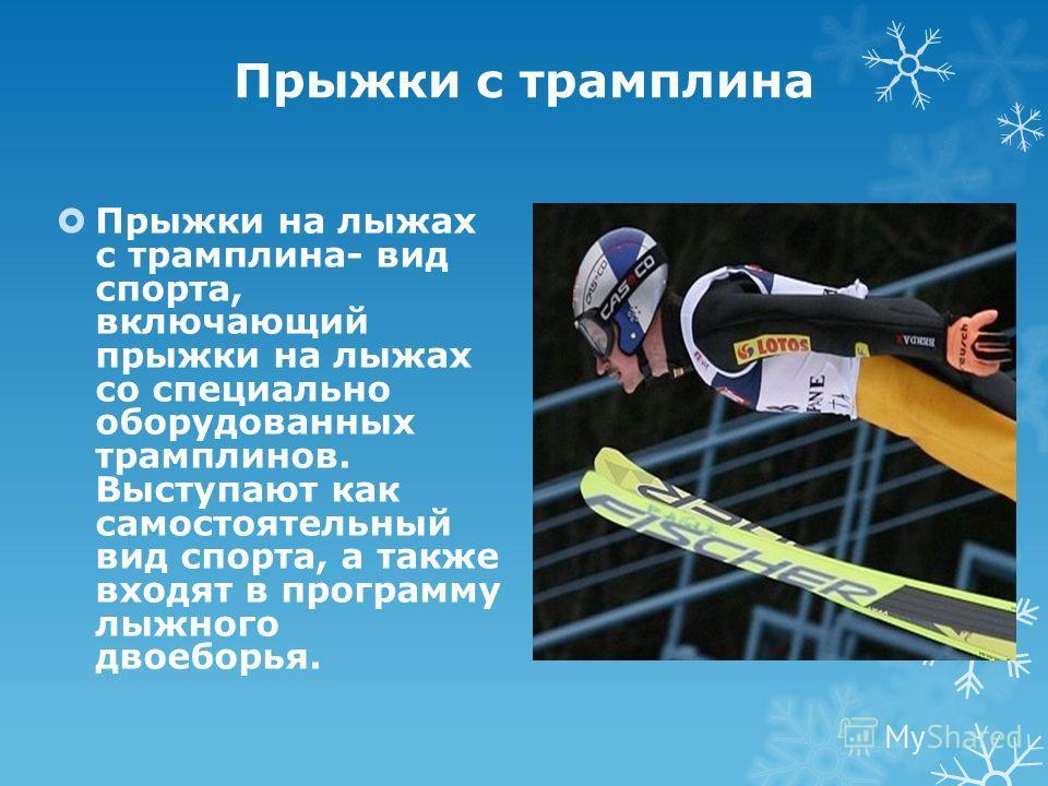 Прыжки с трамплина Прыжки на лыжах с трамплина- вид спорта, включающий прыжки на лыжах со специально оборудованных трамплинов. Выступают как самостоятельный вид спорта, а также входят в программу лыжного двоеборья.