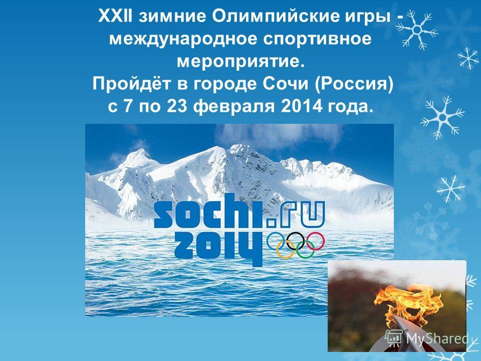 XXII зимние Олимпийские игры - международное спортивное мероприятие. Пройдёт в городе Сочи (Россия) с 7 по 23 февраля 2014 года.