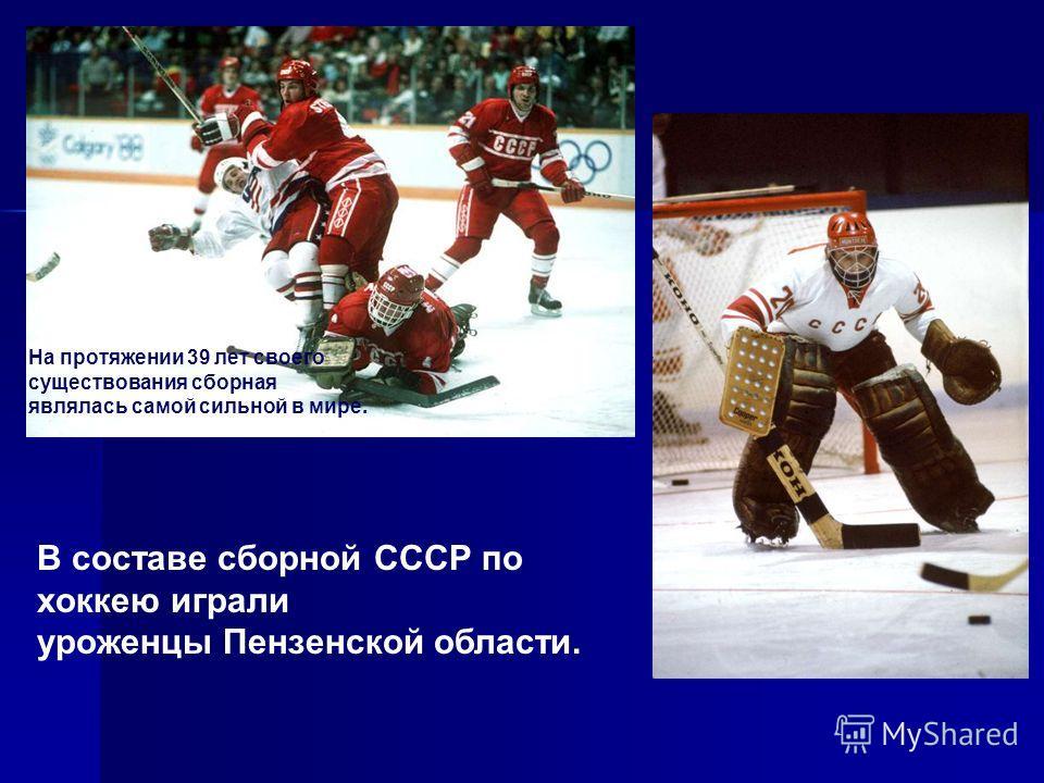 На протяжении 39 лет своего существования сборная являлась самой сильной в мире. В составе сборной СССР по хоккею играли уроженцы Пензенской области.