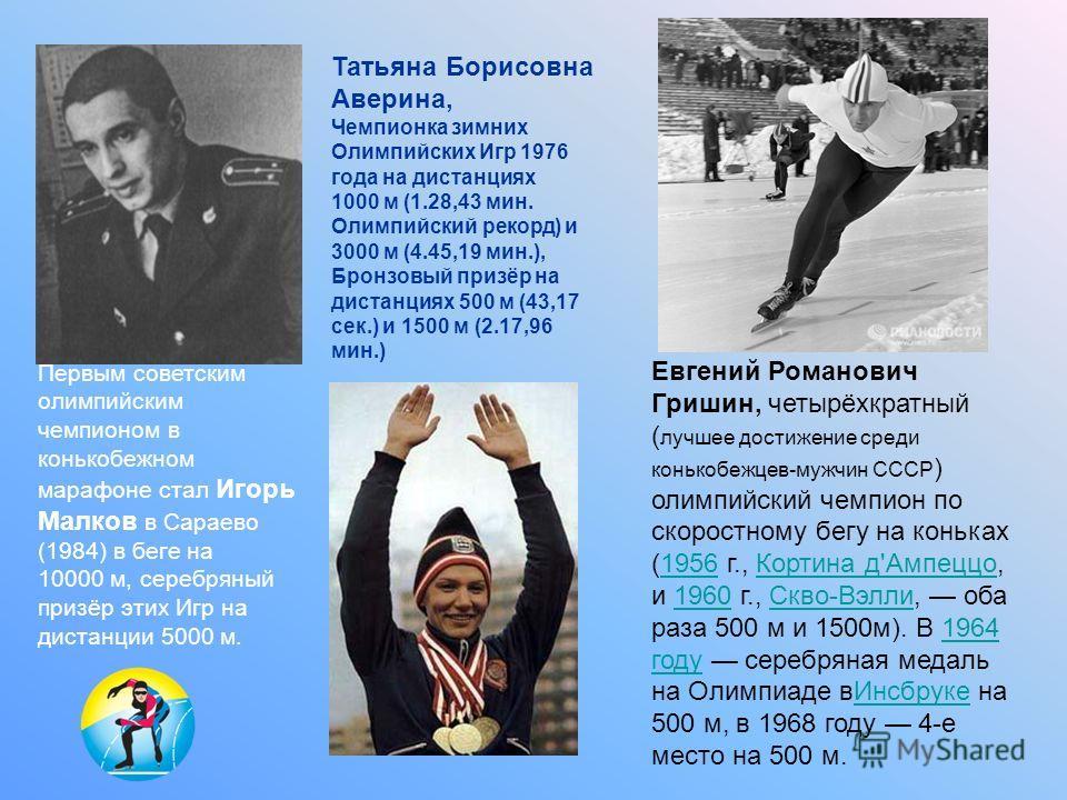 Татьяна Борисовна Аверина, Чемпионка зимних Олимпийских Игр 1976 года на дистанциях 1000 м (1.28,43 мин. Олимпийский рекорд) и 3000 м (4.45,19 мин.), Бронзовый призёр на дистанциях 500 м (43,17 сек.) и 1500 м (2.17,96 мин.) Первым советским олимпийск