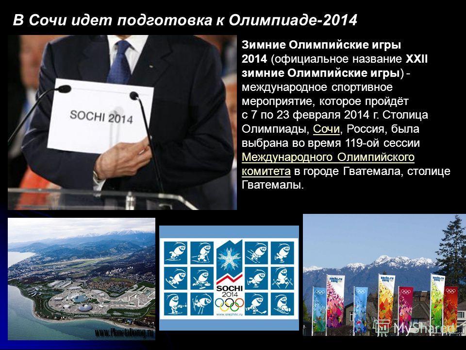 В Сочи идет подготовка к Олимпиаде-2014 Зимние Олимпийские игры 2014 (официальное название XXII зимние Олимпийские игры) - международное спортивное мероприятие, которое пройдёт с 7 по 23 февраля 2014 г. Столица Олимпиады, Сочи, Россия, была выбрана в