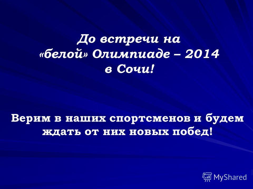 Верим в наших спортсменов и будем ждать от них новых побед! До встречи на «белой» Олимпиаде – 2014 в Сочи!