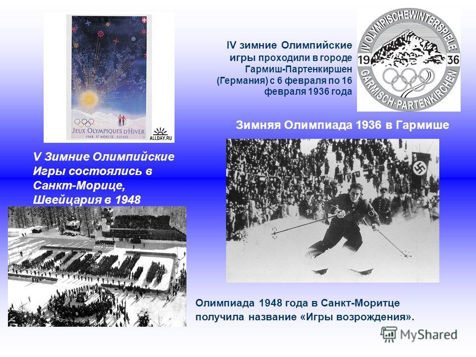 IV зимние Олимпийские игры проходили в городе Гармиш-Партенкиршен (Германия) с 6 февраля по 16 февраля 1936 года Зимняя Олимпиада 1936 в Гармише Олимпиада 1948 года в Санкт-Моритце получила название «Игры возрождения». V Зимние Олимпийские Игры состо