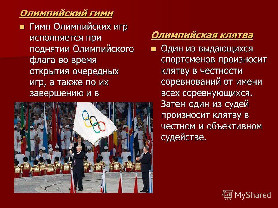 Олимпийский гимн Олимпийский гимн Гимн Олимпийских игр исполняется при поднятии Олимпийского флага во время открытия очередных игр, а также по их завершению и в некоторых других случаях. Гимн Олимпийских игр исполняется при поднятии Олимпийского флаг