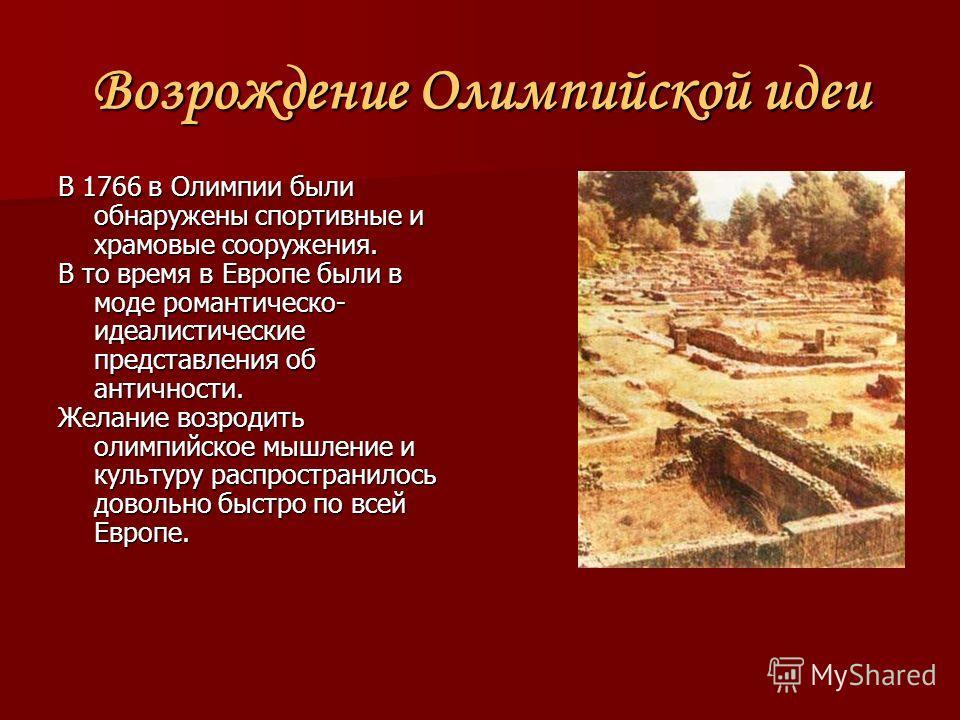 Возрождение Олимпийской идеи В 1766 в Олимпии были обнаружены спортивные и храмовые сооружения. В то время в Европе были в моде романтическо- идеалистические представления об античности. Желание возродить олимпийское мышление и культуру распространил