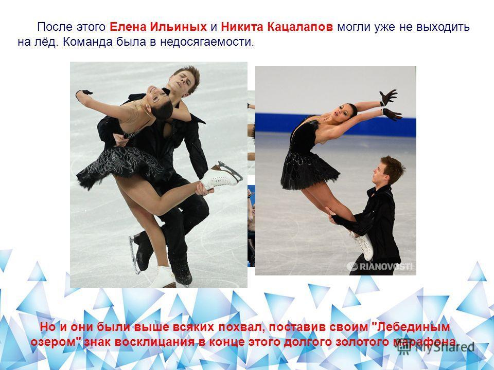 После этого Елена Ильиных и Никита Кацалапов могли уже не выходить на лёд. Команда была в недосягаемости. Но и они были выше всяких похвал, поставив своим Лебединым озером знак восклицания в конце этого долгого золотого марафона.