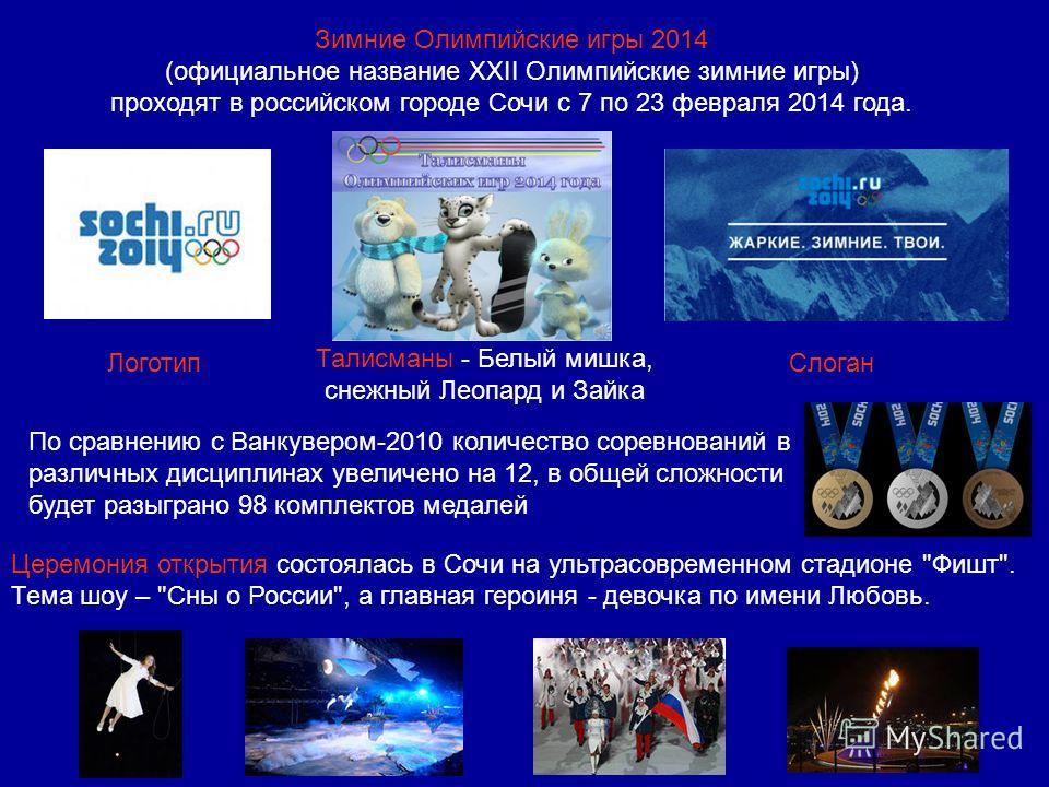 Зимние Олимпийские игры 2014 (официальное название XXII Олимпийские зимние игры) проходят в российском городе Сочи с 7 по 23 февраля 2014 года. Логотип Талисманы - Белый мишка, снежный Леопард и Зайка Слоган По сравнению с Ванкувером-2010 количество