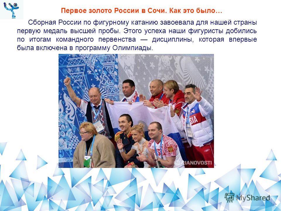 Первое золото России в Сочи. Как это было… Сборная России по фигурному катанию завоевала для нашей страны первую медаль высшей пробы. Этого успеха наши фигуристы добились по итогам командного первенства дисциплины, которая впервые была включена в про