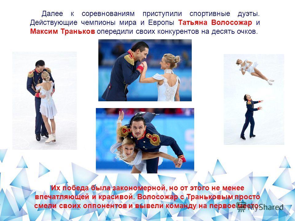 Далее к соревнованиям приступили спортивные дуэты. Действующие чемпионы мира и Европы Татьяна Волосожар и Максим Траньков опередили своих конкурентов на десять очков. Их победа была закономерной, но от этого не менее впечатляющей и красивой. Волосожа
