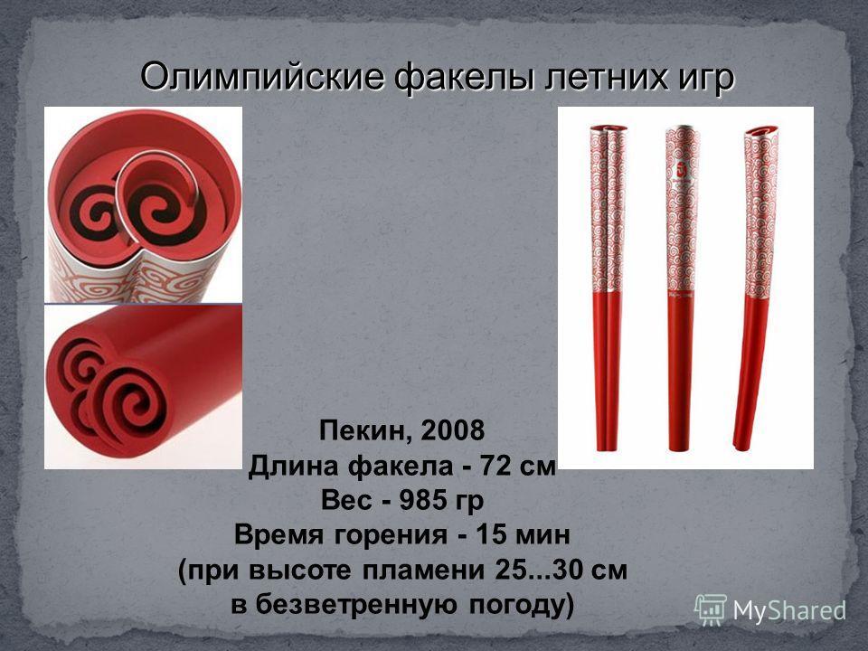 Олимпийские факелы летних игр Пекин, 2008 Длина факела - 72 см Вес - 985 гр Время горения - 15 мин (при высоте пламени 25...30 см в безветренную погоду)