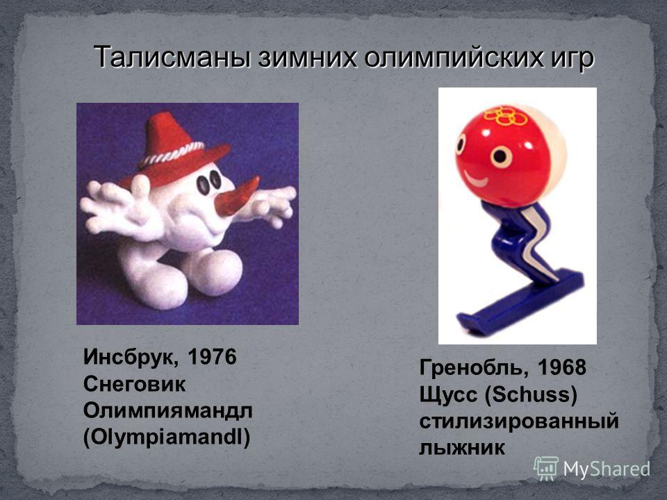 Талисманы зимних олимпийских игр Гренобль, 1968 Щусс (Schuss) стилизированный лыжник Инсбрук, 1976 Снеговик Олимпиямандл (Olympiamandl)
