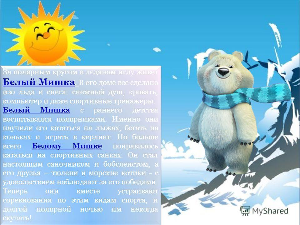 За полярным кругом в ледяном иглу живет Белый Мишка. В его доме все сделано изо льда и снега: снежный душ, кровать, компьютер и даже спортивные тренажеры. Белый Мишка с раннего детства воспитывался полярниками. Именно они научили его кататься на лыжа