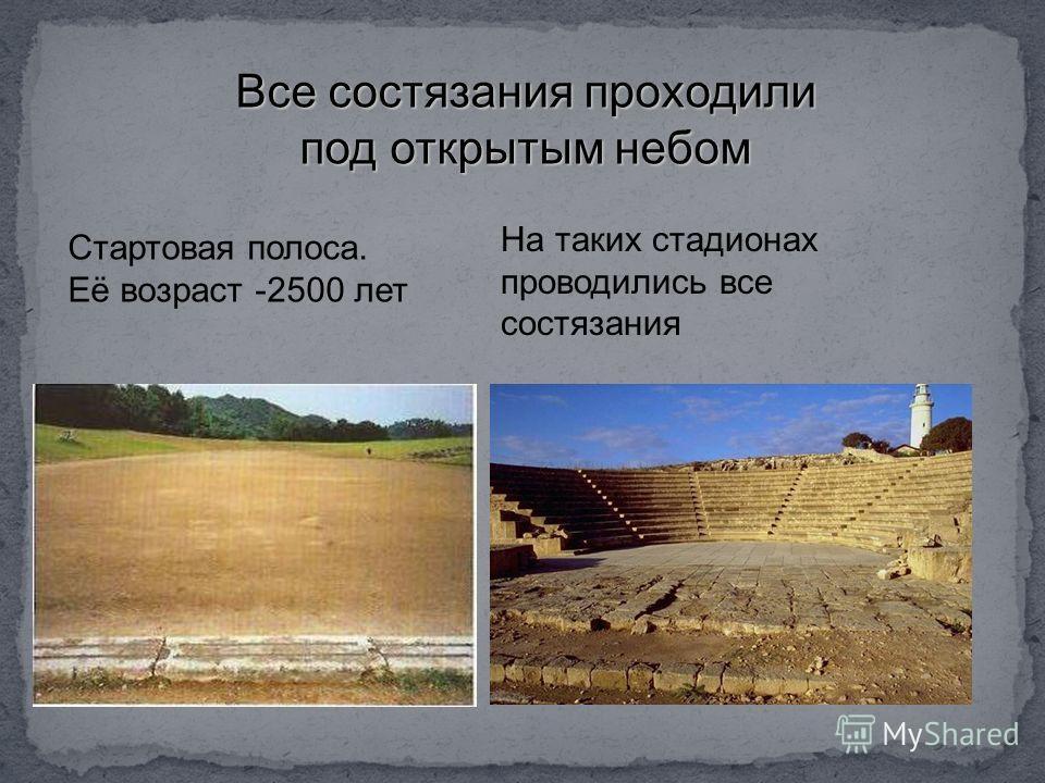 Стартовая полоса. Её возраст -2500 лет На таких стадионах проводились все состязания Все состязания проходили под открытым небом