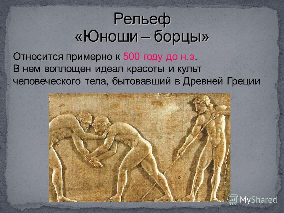 Относится примерно к 500 году до н.э. В нем воплощен идеал красоты и культ человеческого тела, бытовавший в Древней Греции