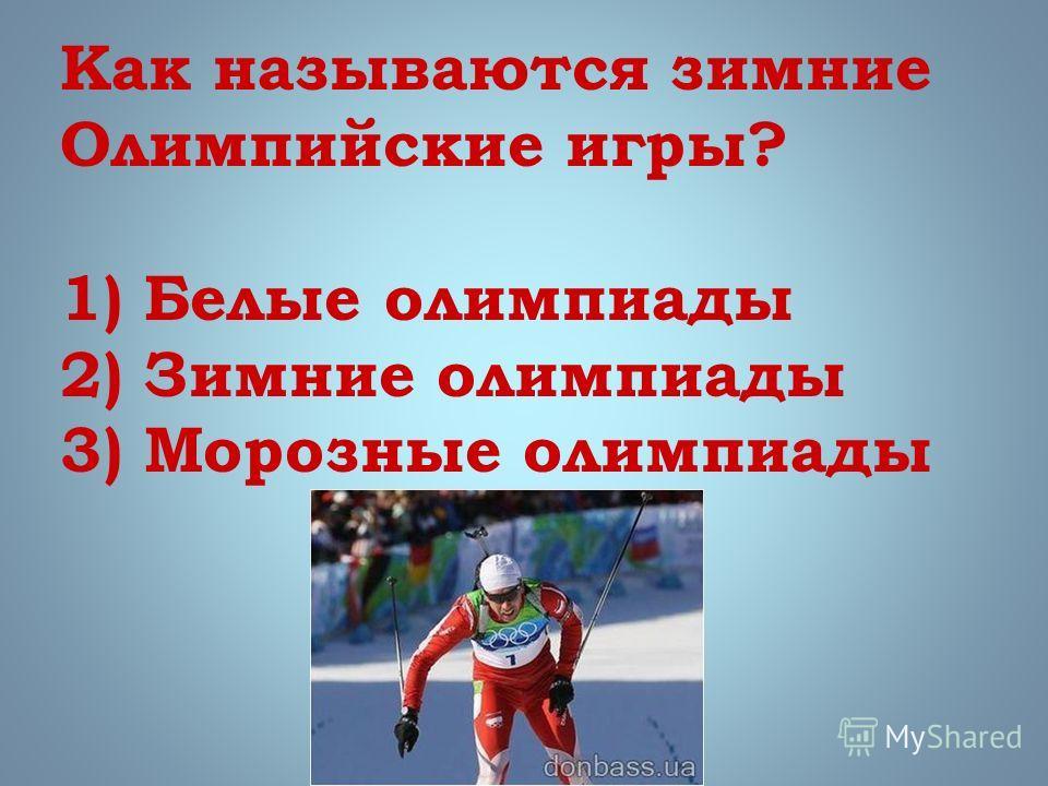 Как называются зимние Олимпийские игры? 1) Белые олимпиады 2) Зимние олимпиады 3) Морозные олимпиады