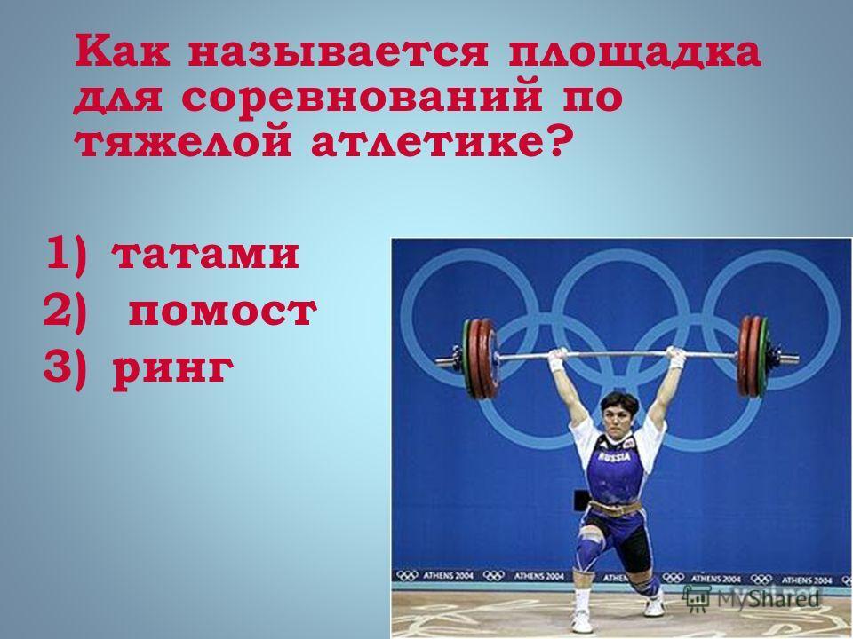 Как называется площадка для соревнований по тяжелой атлетике? 1)татами 2) помост 3)ринг