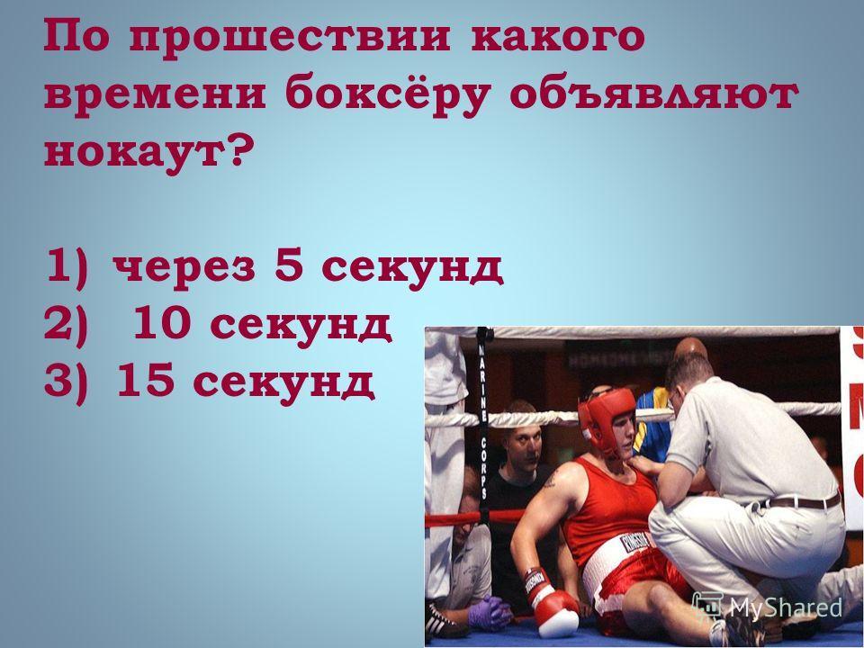 По прошествии какого времени боксёру объявляют нокаут? 1)через 5 секунд 2) 10 секунд 3)15 секунд