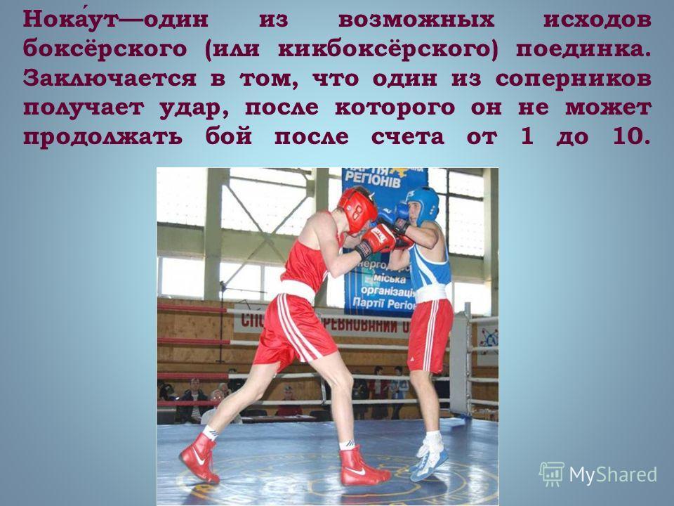 Нокаутодин из возможных исходов боксёрского (или кикбоксёрского) поединка. Заключается в том, что один из соперников получает удар, после которого он не может продолжать бой после счета от 1 до 10.