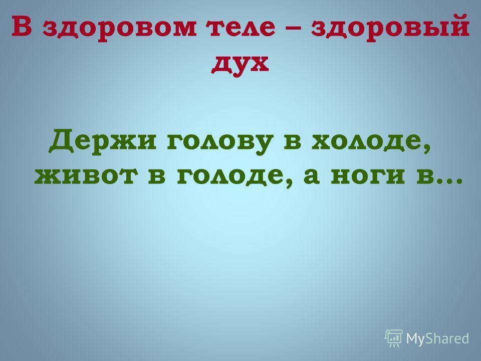 В здоровом теле – здоровый дух Держи голову в холоде, живот в голоде, а ноги в…