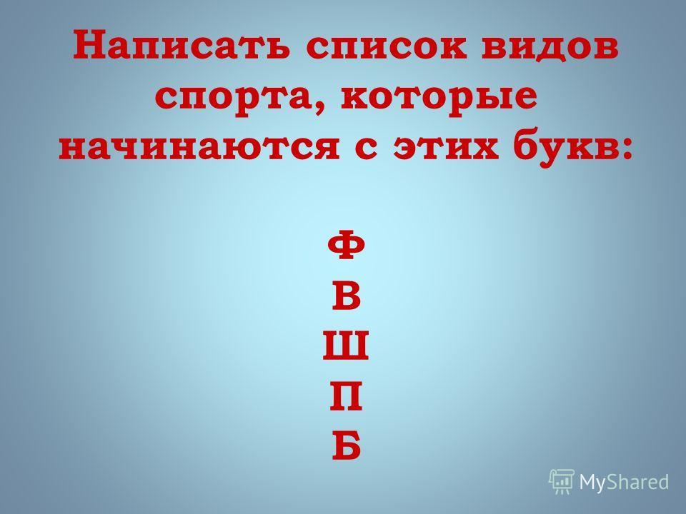 Написать список видов спорта, которые начинаются с этих букв: Ф В Ш П Б