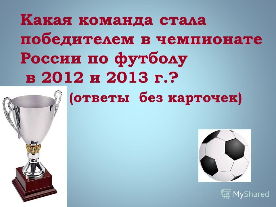 Какая команда стала победителем в чемпионате России по футболу в 2012 и 2013 г.? (ответы без карточек)