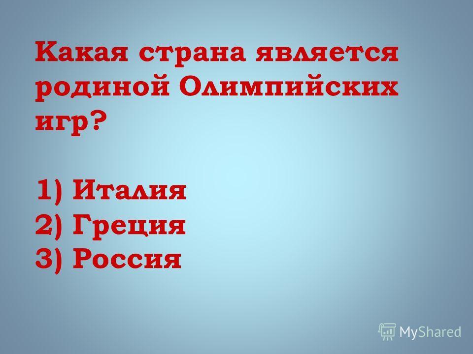 Какая страна является родиной Олимпийских игр? 1) Италия 2) Греция 3) Россия