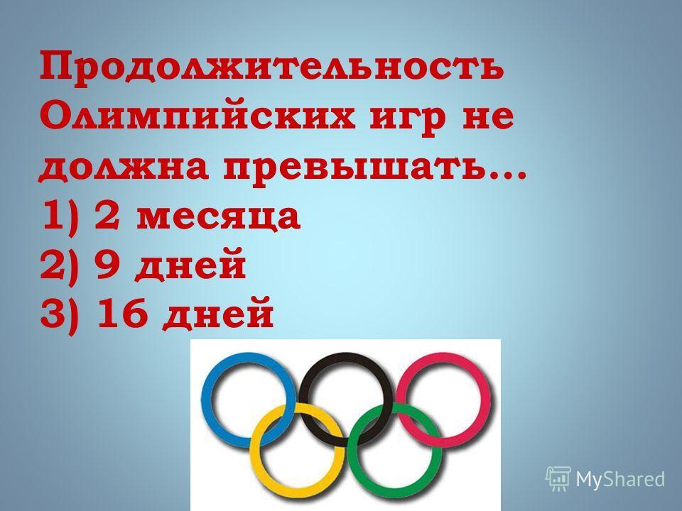 Продолжительность Олимпийских игр не должна превышать… 1) 2 месяца 2) 9 дней 3) 16 дней