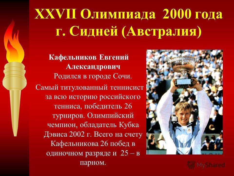 XXVII Олимпиада 2000 года г. Сидней (Австралия) Кафельников Евгений Александрович Родился в городе Сочи. Самый титулованный теннисист за всю историю российского тенниса, победитель 26 турниров. Олимпийский чемпион, обладатель Кубка Дэвиса 2002 г. Все