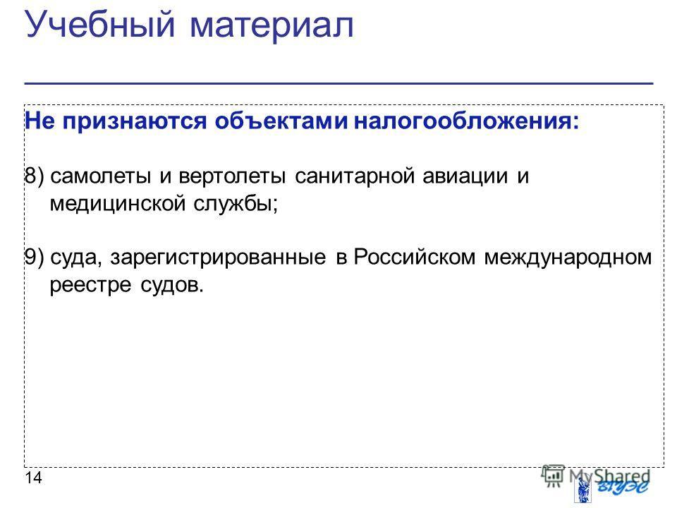Учебный материал 14 Не признаются объектами налогообложения: 8) самолеты и вертолеты санитарной авиации и медицинской службы; 9) суда, зарегистрированные в Российском международном реестре судов.