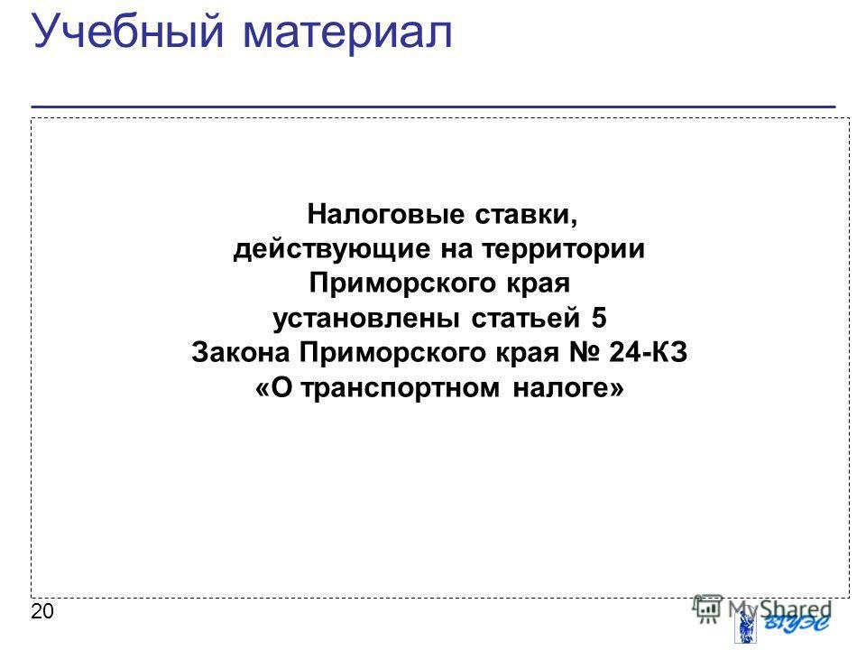 Учебный материал 20 Налоговые ставки, действующие на территории Приморского края установлены статьей 5 Закона Приморского края 24-КЗ «О транспортном налоге»