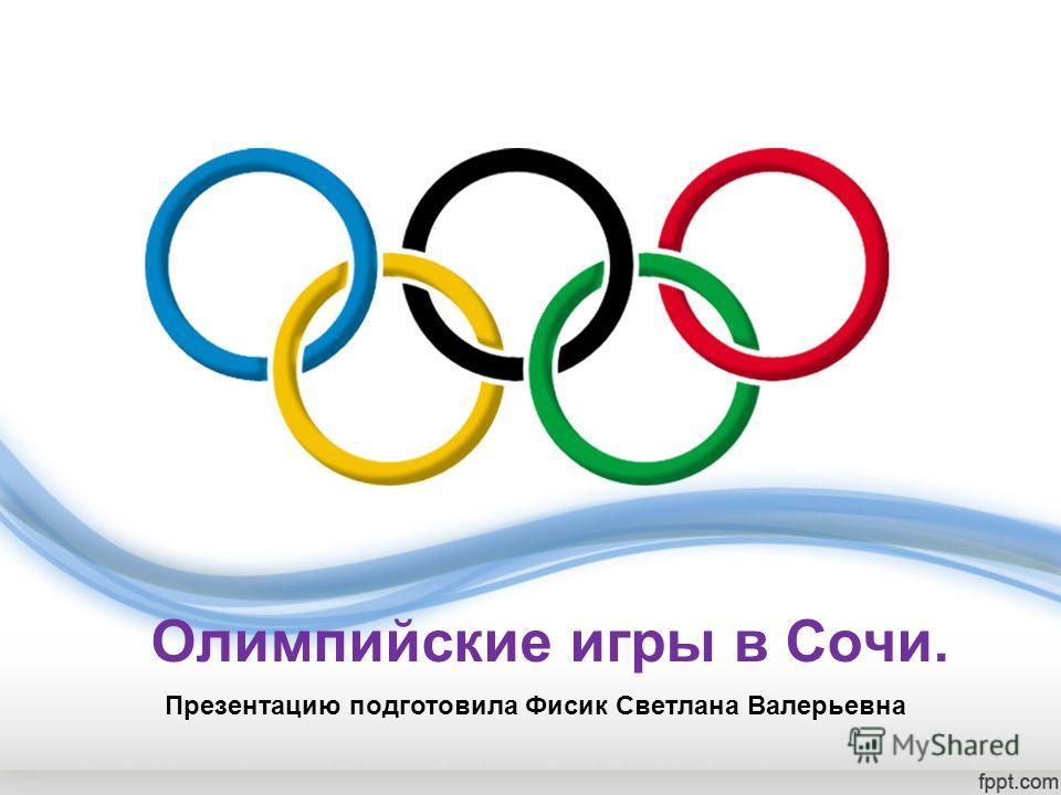 Олимпийские игры в Coчи. Презентацию подготовила Фисик Светлана Валерьевна