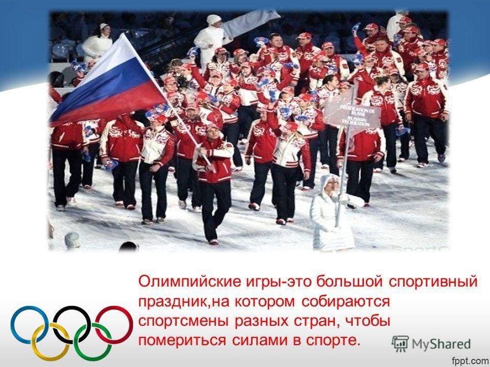 Олимпийские игры-это большой спортивный праздник,на котором собираются спортсмены разных стран, чтобы помериться силами в спорте.