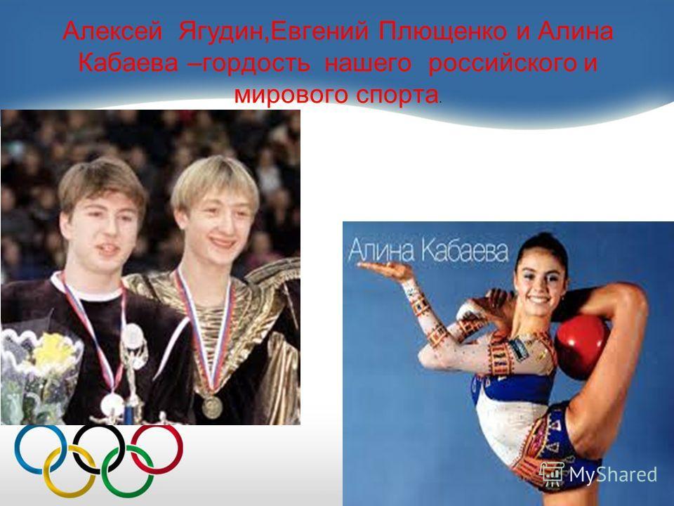 Алексей Ягудин,Евгений Плющенко и Алина Кабаева –гордость нашего российского и мирового спорта.
