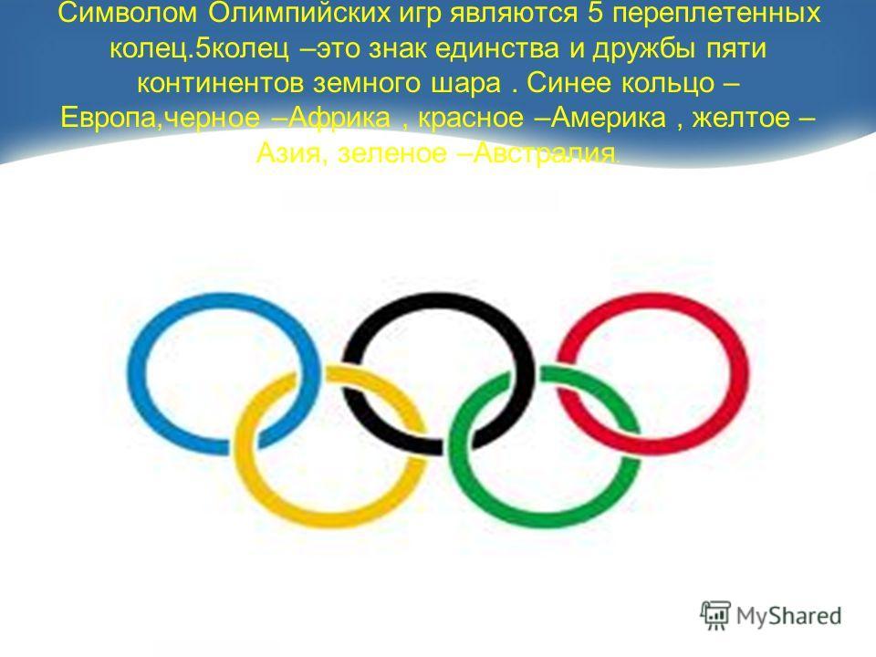 Символом Олимпийских игр являются 5 переплетенных колец.5 колец –это знак единства и дружбы пяти континентов земного шара. Синее кольцо – Европа,черное –Африка, красное –Америка, желтое – Азия, зеленое –Австралия.