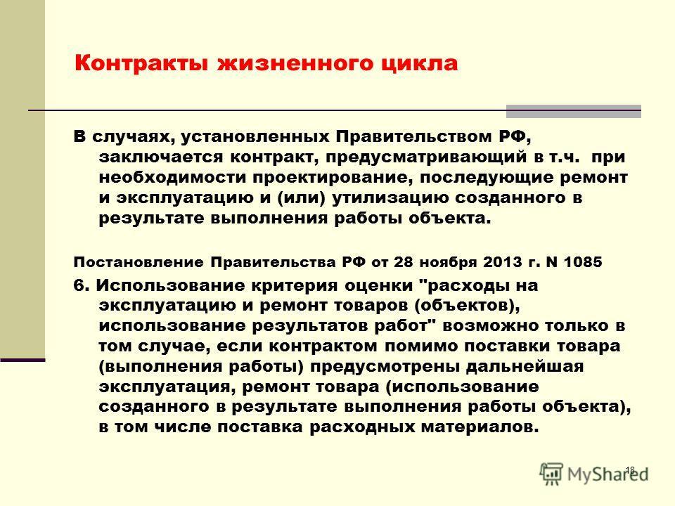 18 Контракты жизненного цикла В случаях, установленных Правительством РФ, заключается контракт, предусматривающий в т.ч. при необходимости проектирование, последующие ремонт и эксплуатацию и (или) утилизацию созданного в результате выполнения работы